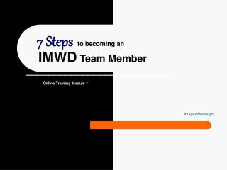 7 Steps to becoming an IMWD  Team Member __________________________ Online Training Module 1