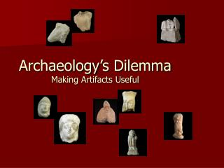 Archaeology's Dilemma Making Artifacts Useful
