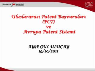 Uluslararası Patent Başvuruları (PCT)  ve  Avrupa Patent Sistemi AYŞE GÜL ULUÇAY 19/10/2011