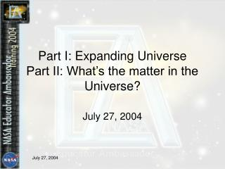Part I: Expanding Universe  Part II: What's the matter in the Universe?