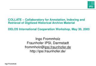 Ingo Frommholz Fraunhofer IPSI, Darmstadt frommholz@ ipsi.fraunhofer.de ipsi.fraunhofer.de/