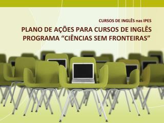 PLANO DE A��ES PARA CURSOS DE INGL�S PROGRAMA  � CI�NCIAS SEM FRONTEIRAS �