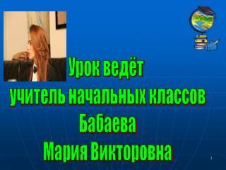 Урок ведёт  учитель начальных классов Бабаева Мария Викторовна