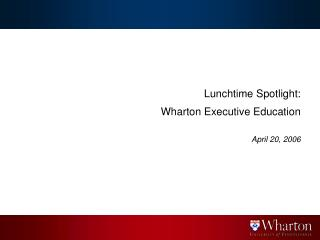 Lunchtime Spotlight:    Wharton Executive Education  April 20, 2006