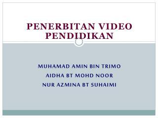 Penerbitan  video  pendidikan MUhAMAd amin bin  trimo Aidha bt mohd noor Nur azmina bt suhaimi