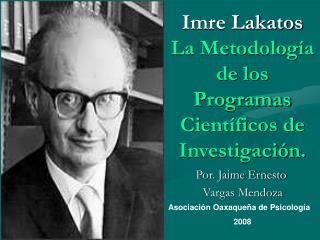 Imre Lakatos La Metodología de los Programas Científicos de Investigación.