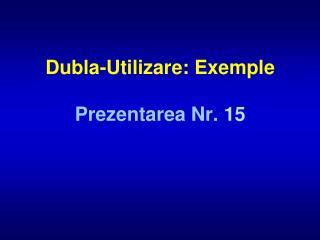 Dubla-Utilizare: Exemple Prezentarea Nr.  15