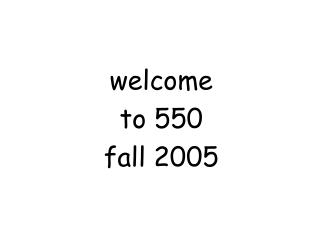 welcome to 550 fall 2005