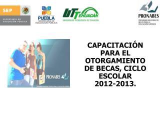 CAPACITACIÓN PARA EL OTORGAMIENTO DE BECAS, CICLO ESCOLAR  2012-2013.