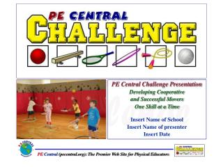 PE Central Challenge Presentation Developing Cooperative  and Successful Movers  One Skill at a Time  Insert Name of Sch