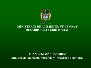 MINISTERIO DE AMBIENTE, VIVIENDA Y DESARROLLO TERRITORIAL  JUAN LOZANO RAMIREZ