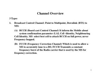 Channel Overview 3 Types Broadcast Control Channel: Point to Multipoint, Downlink (BTS) to MS)