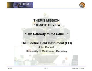 "THEMIS MISSION  PRE-SHIP REVIEW ""Our Gateway to the Cape…"" The Electric Field Instrument (EFI)"