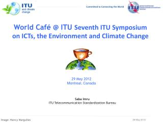 World Café @ ITU  Seventh ITU Symposium  on ICTs, the Environment and Climate Change