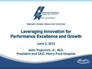 Leveraging Innovation for Performance Excellence and Growth June 5, 2012 John Popovich, Jr., M.D.
