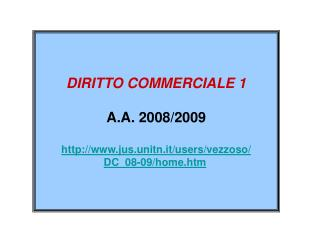 DIRITTO COMMERCIALE 1 A.A. 2008/2009 jus.unitn.it/users/vezzoso/ DC_08-09/home.htm