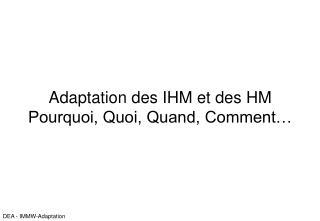 Adaptation des IHM et des HM Pourquoi, Quoi, Quand, Comment…