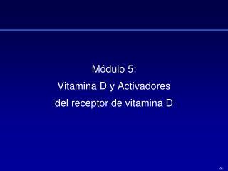M�dulo 5: Vitamina D y Activadores  del receptor de vitamina D