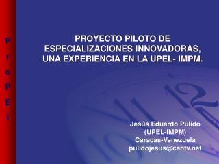 PROYECTO PILOTO DE  ESPECIALIZACIONES INNOVADORAS, UNA EXPERIENCIA EN LA UPEL- IMPM.