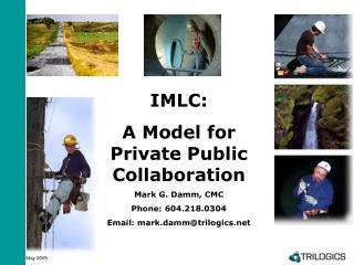 IMLC:  A Model for Private Public Collaboration Mark G. Damm, CMC Phone: 604.218.0304