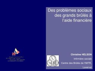Des problèmes sociaux des grands brûlés à l'aide financière Christine HELSON Infirmière sociale