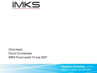 Chris Head Forum Co-ordinator IMKS Forum event 15 July 2007