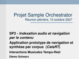 Projet Sample Orchestrator Réunion plénière, 10 octobre 2007