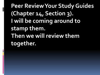 Peer Review Your Study Guides (Chapter 14, Section 3).   I will be coming around to stamp them.