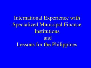 International Experience with Specialized Municipal Finance  Institutions  and  Lessons for the Philippines