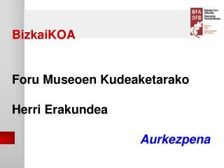 BizkaiKOA   Foru Museoen Kudeaketarako   Herri Erakundea  Aurkezpena
