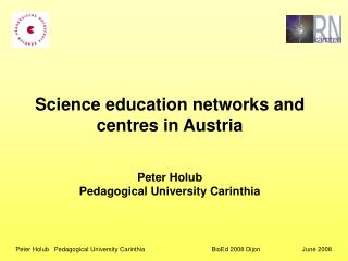 Science education networks and centres in Austria  Peter Holub Pedagogical University Carinthia