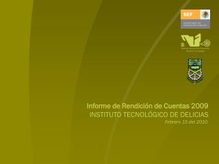 Informe de Rendición de Cuentas 2009 INSTITUTO TECNOLÓGICO DE DELICIAS Febrero 15 del 2010.