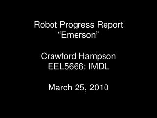 "Robot Progress Report ""Emerson"" Crawford Hampson EEL5666: IMDL March 25, 2010"