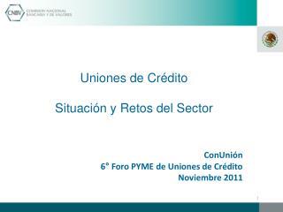 Uniones de Cr�dito Situaci�n y Retos del Sector ConUni�n 6� Foro PYME de Uniones de Cr�dito