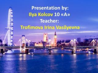 Presentation by:  Ilya Kolcov  10  «А» Teacher: Trofimova  Irina  Vasilyevna