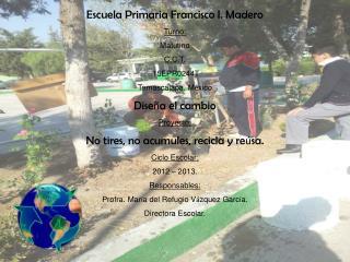 Escuela Primaria Francisco I. Madero Turno:  Matutino C.C.T.  15EPR0244T Temascalapa, M é xico