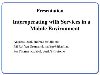 Interoperating with Services in a Mobile Environment 	Andreas Dahl, andread@fi.uio.no