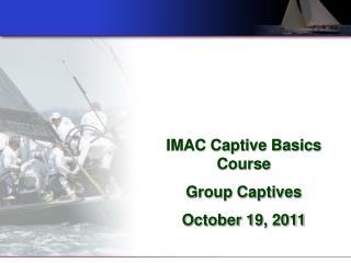 IMAC Captive Basics Course  Group Captives  October 19, 2011