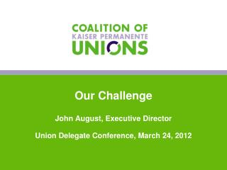 Our Challenge John August, Executive Director Union Delegate Conference, March 24, 2012