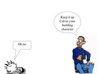Keep it up Calvin your building character