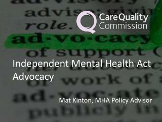 Independent Mental Health Act Advocacy Mat  Kinton , MHA Policy Advisor