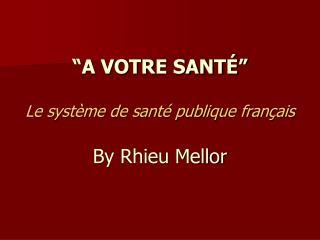 A VOTRE SANT    Le syst me de sant  publique fran ais  By Rhieu Mellor