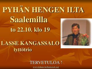 PYHÄN HENGEN ILTA Saalemilla to 22.10. klo 19 LASSE KANGASSALO           tyttötrio