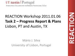 REACTION Workshop 2011.01.06 Task 2 – Progress Report & Plans Lisbon , PT  and Austin , TX