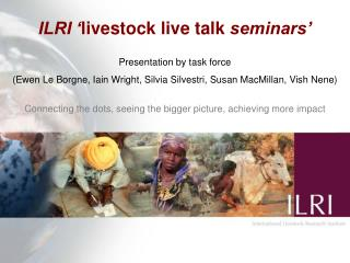 ILRI ' livestock live talk  seminars' Presentation by task force