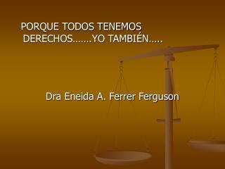 PORQUE TODOS TENEMOS DERECHOS…….YO TAMBIÉN…..           Dra Eneida A. Ferrer Ferguson