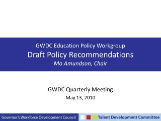 GWDC Education Policy Workgroup Draft Policy Recommendations Mo Amundson, Chair
