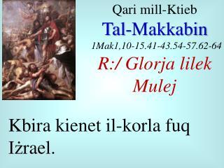 Qari  mill- Ktieb Tal- Makkabin 1Mak1,10-15.41-43.54-57.62-64 R:/  Glorja lilek Mulej