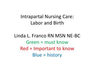 Intrapartal Nursing Care:  Labor and Birth   Linda L. Franco RN MSN NE-BC Green  must know Red  Important to know Blue