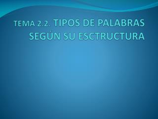 TEMA 2.2.  TIPOS DE PALABRAS SEGÚN SU ESCTRUCTURA